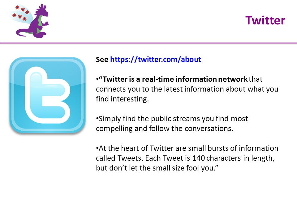 Twitter See https://twitter.com/abouthttps://twitter.com/about Twitter is a real-time information network that connects you to the latest information about what you find interesting.