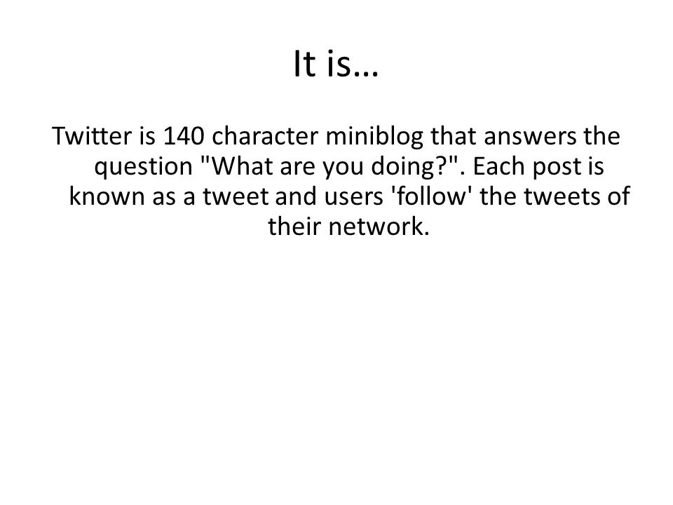 It is… Twitter is 140 character miniblog that answers the question What are you doing? .
