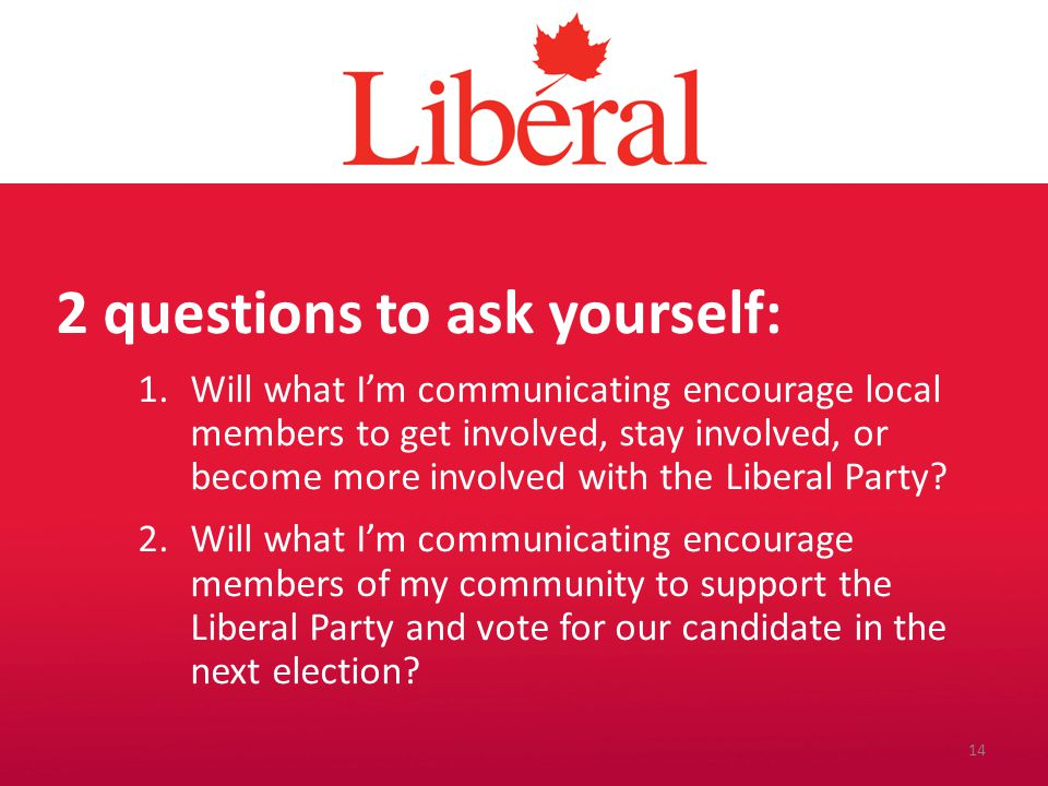 Introduction 2 questions to ask yourself: 1.Will what I'm communicating encourage local members to get involved, stay involved, or become more involved with the Liberal Party.