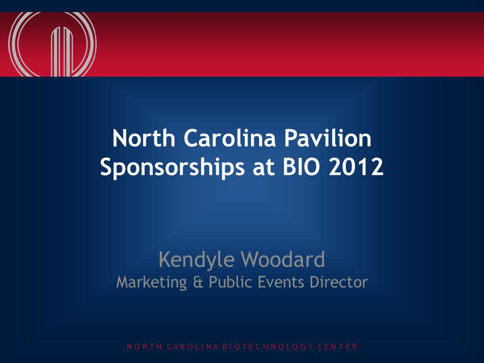 N O R T H C A R O L I N A B I O T E C H N O L O G Y C E N T E R North Carolina Pavilion Sponsorships at BIO 2012 Kendyle Woodard Marketing & Public Ev