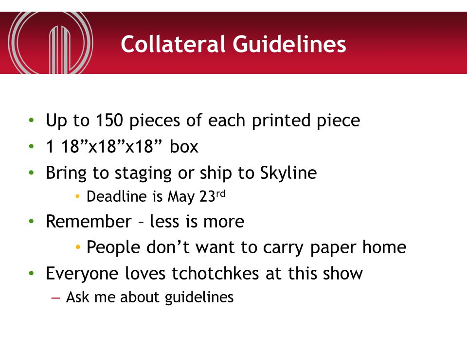 "Collateral Guidelines Up to 150 pieces of each printed piece 1 18""x18""x18"" box Bring to staging or ship to Skyline Deadline is May 23 rd Remember – le"
