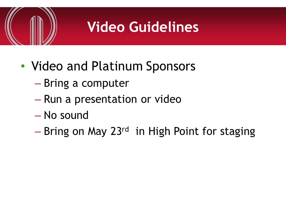 Video Guidelines Video and Platinum Sponsors – Bring a computer – Run a presentation or video – No sound – Bring on May 23 rd in High Point for stagin
