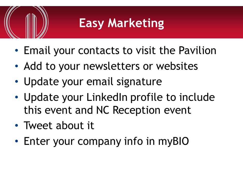 Easy Marketing Email your contacts to visit the Pavilion Add to your newsletters or websites Update your email signature Update your LinkedIn profile to include this event and NC Reception event Tweet about it Enter your company info in myBIO