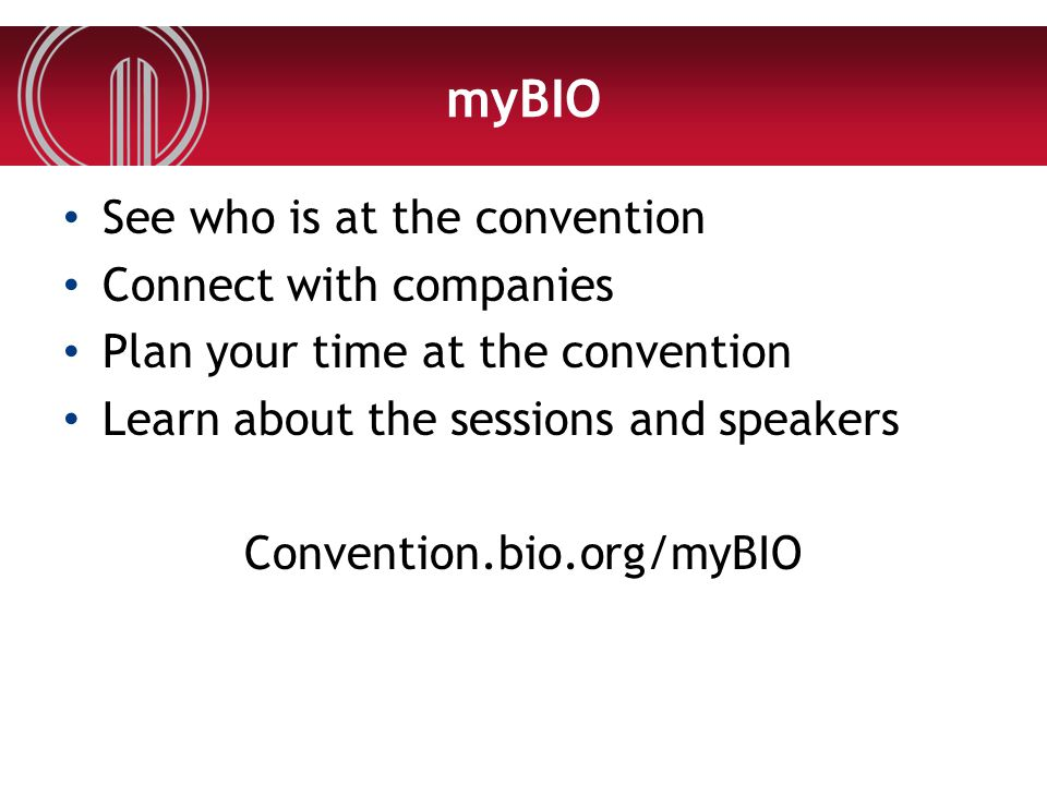 myBIO See who is at the convention Connect with companies Plan your time at the convention Learn about the sessions and speakers Convention.bio.org/myBIO