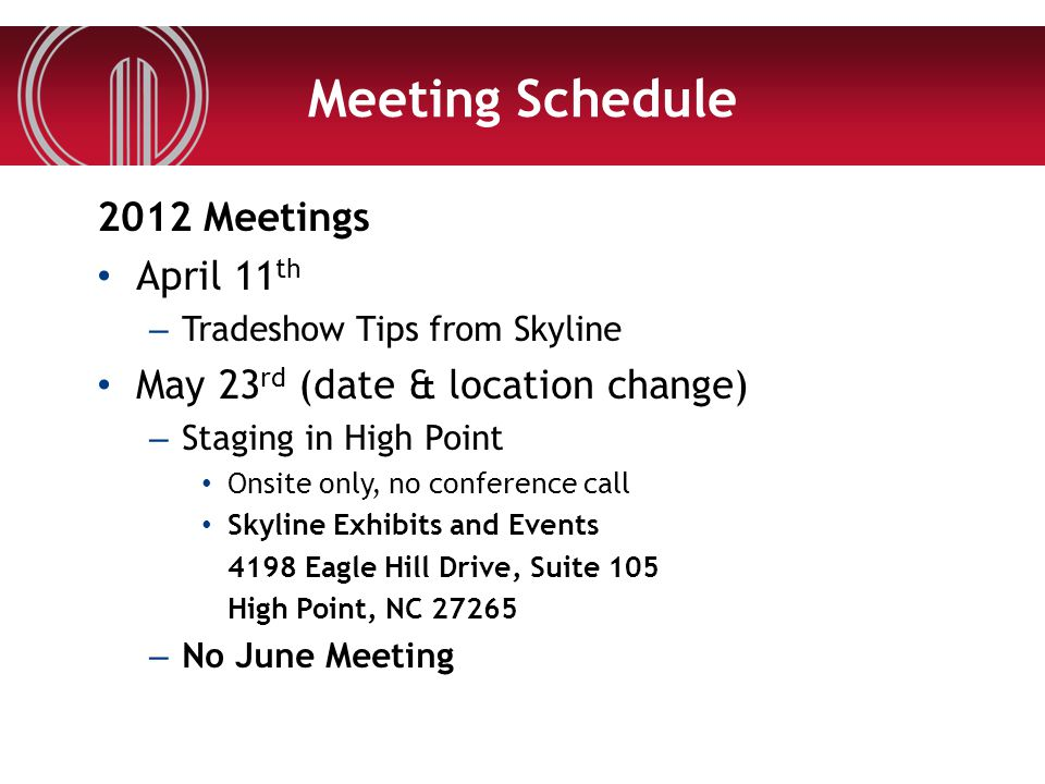Meeting Schedule 2012 Meetings April 11 th – Tradeshow Tips from Skyline May 23 rd (date & location change) – Staging in High Point Onsite only, no conference call Skyline Exhibits and Events 4198 Eagle Hill Drive, Suite 105 High Point, NC 27265 – No June Meeting