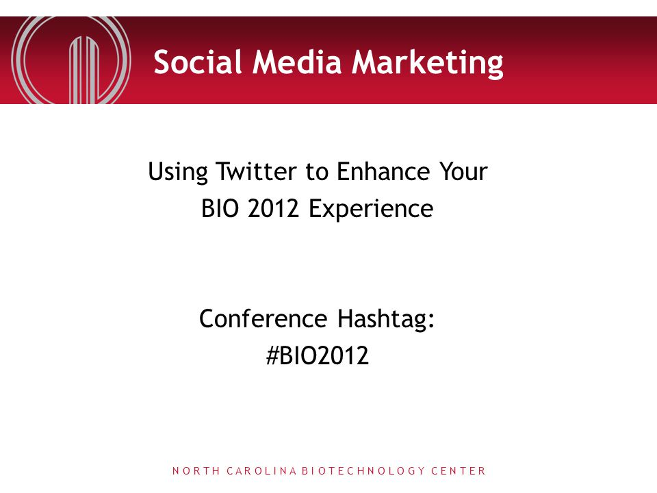 Social Media Marketing Using Twitter to Enhance Your BIO 2012 Experience Conference Hashtag: #BIO2012 N O R T H C A R O L I N A B I O T E C H N O L O G Y C E N T E R