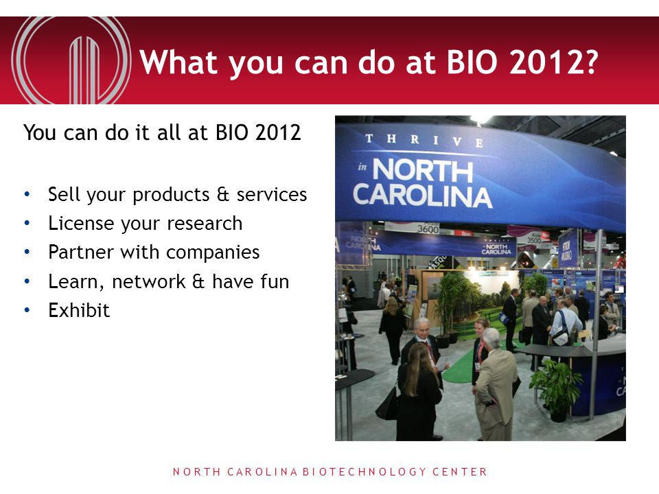 What you can do at BIO 2012? You can do it all at BIO 2012 Sell your products & services License your research Partner with companies Learn, network &