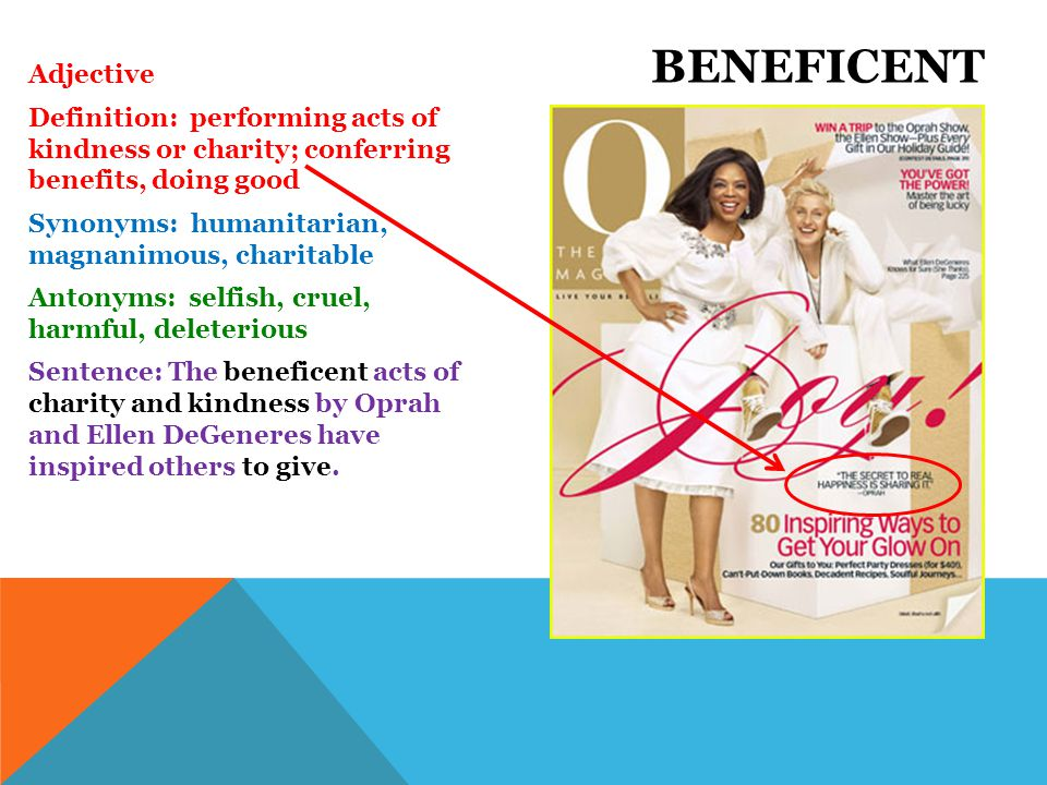 Adjective Definition: performing acts of kindness or charity; conferring benefits, doing good Synonyms: humanitarian, magnanimous, charitable Antonyms: selfish, cruel, harmful, deleterious Sentence: The beneficent acts of charity and kindness by Oprah and Ellen DeGeneres have inspired others to give.