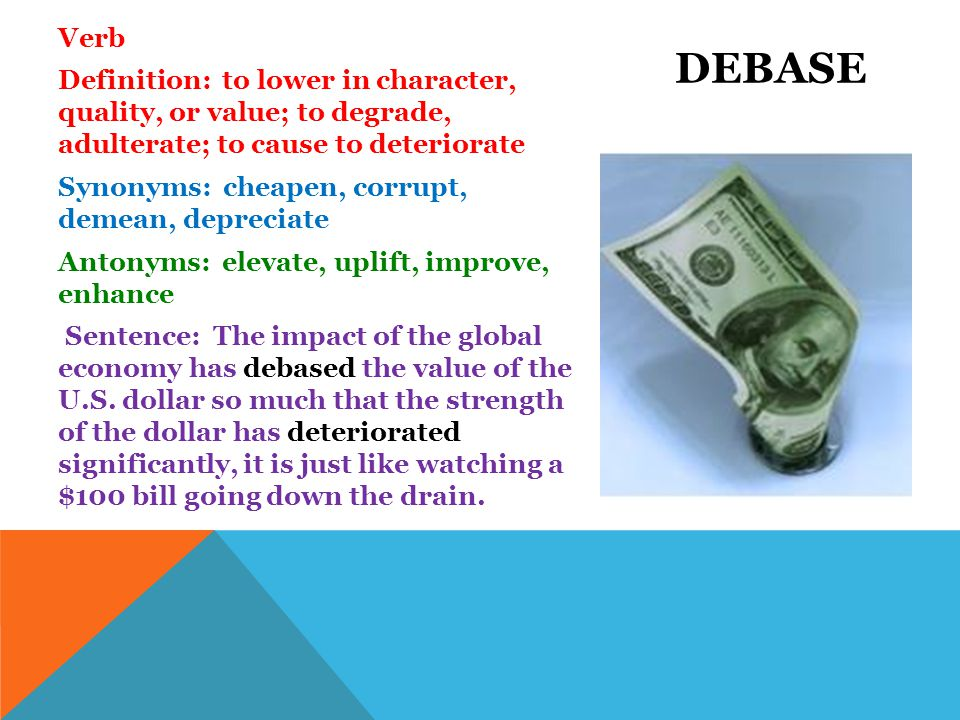 Verb Definition: to lower in character, quality, or value; to degrade, adulterate; to cause to deteriorate Synonyms: cheapen, corrupt, demean, depreciate Antonyms: elevate, uplift, improve, enhance Sentence: The impact of the global economy has debased the value of the U.S.