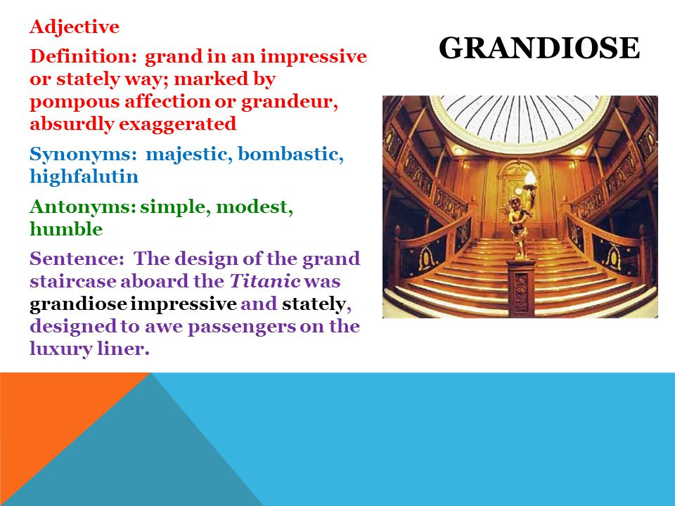 Adjective Definition: grand in an impressive or stately way; marked by pompous affection or grandeur, absurdly exaggerated Synonyms: majestic, bombastic, highfalutin Antonyms: simple, modest, humble Sentence: The design of the grand staircase aboard the Titanic was grandiose impressive and stately, designed to awe passengers on the luxury liner.