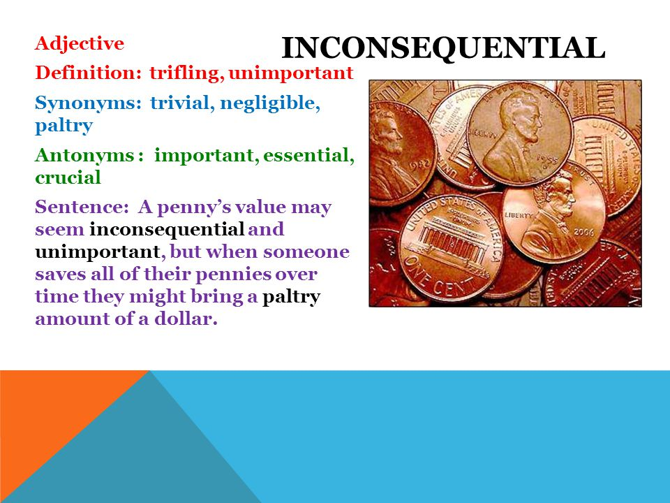 Adjective Definition: trifling, unimportant Synonyms: trivial, negligible, paltry Antonyms : important, essential, crucial Sentence: A penny's value may seem inconsequential and unimportant, but when someone saves all of their pennies over time they might bring a paltry amount of a dollar.
