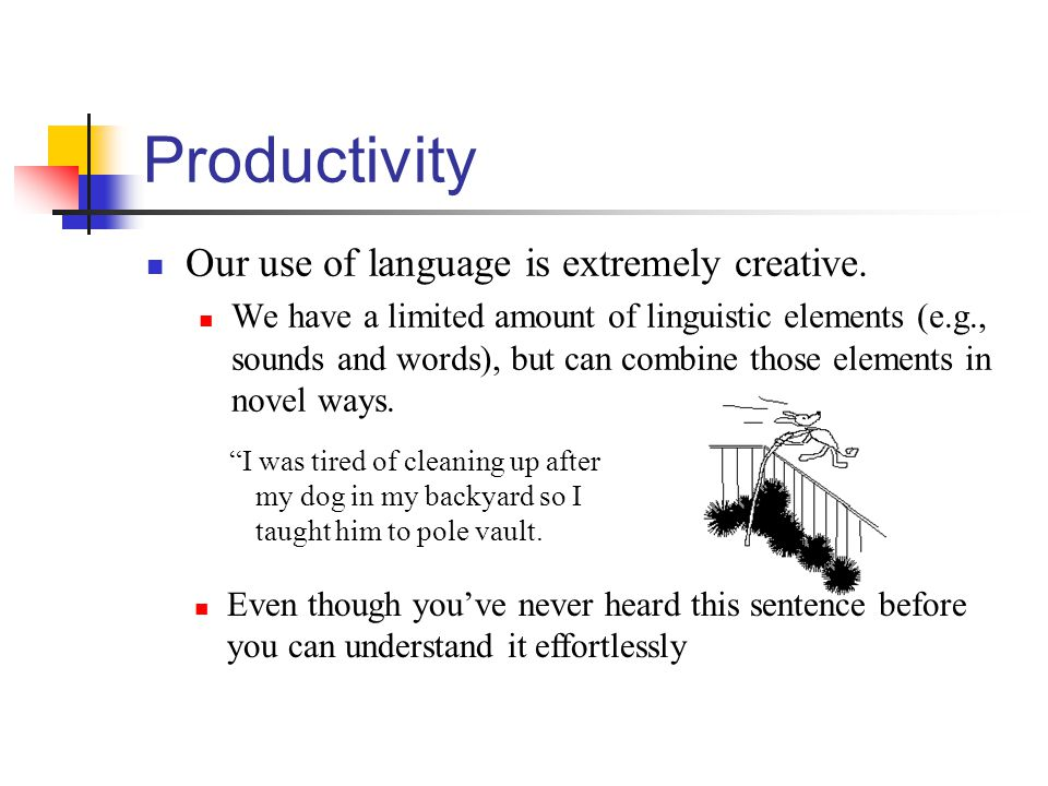 Productivity Our use of language is extremely creative.