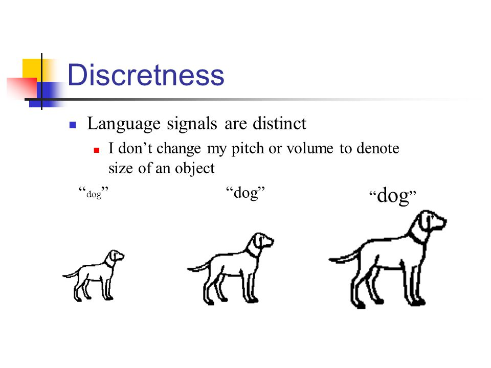 Discretness Language signals are distinct I don't change my pitch or volume to denote size of an object dog