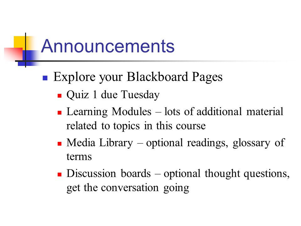 Announcements Explore your Blackboard Pages Quiz 1 due Tuesday Learning Modules – lots of additional material related to topics in this course Media Library – optional readings, glossary of terms Discussion boards – optional thought questions, get the conversation going