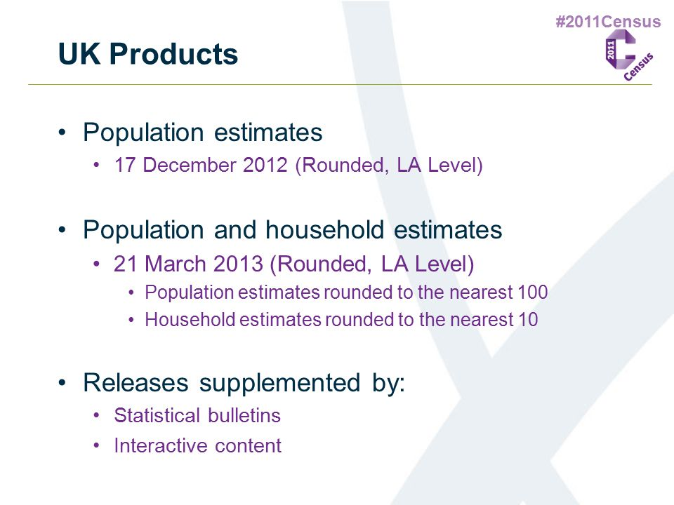 #2011Census UK Products Population estimates 17 December 2012 (Rounded, LA Level) Population and household estimates 21 March 2013 (Rounded, LA Level)