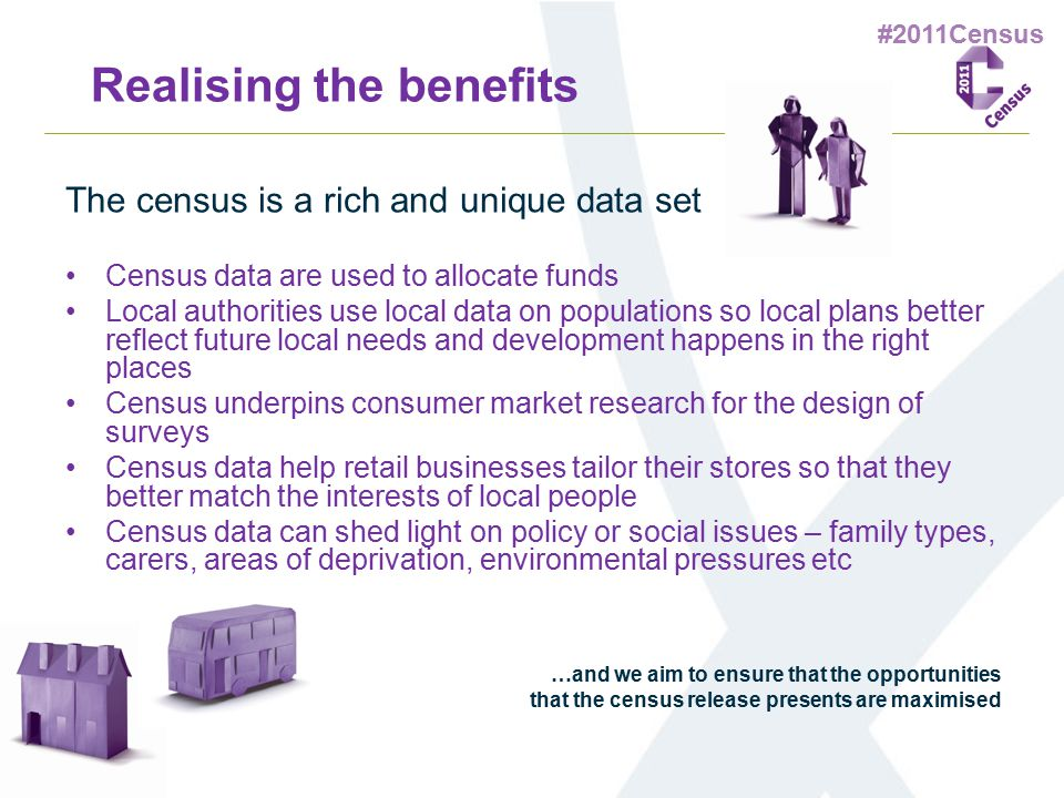 #2011Census Realising the benefits The census is a rich and unique data set Census data are used to allocate funds Local authorities use local data on
