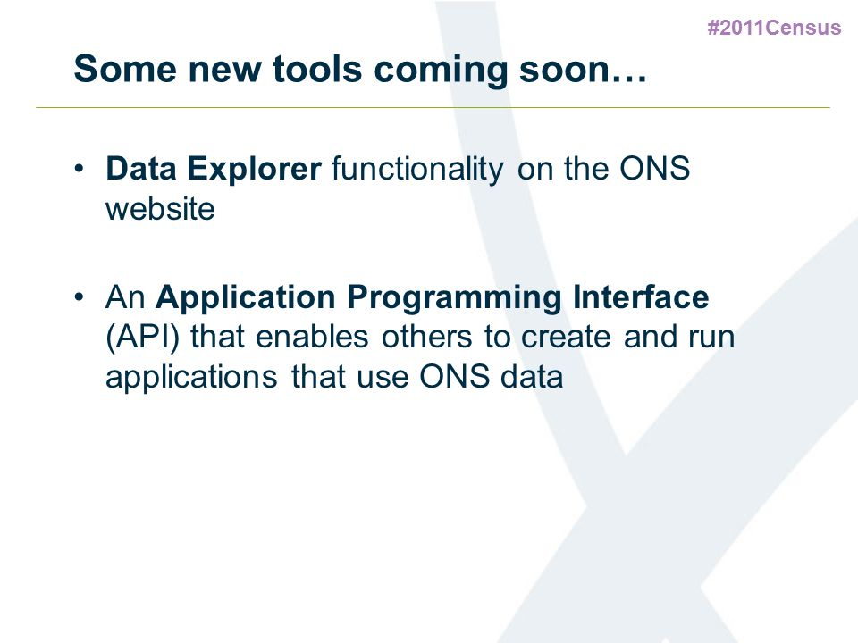 #2011Census Some new tools coming soon… Data Explorer functionality on the ONS website An Application Programming Interface (API) that enables others