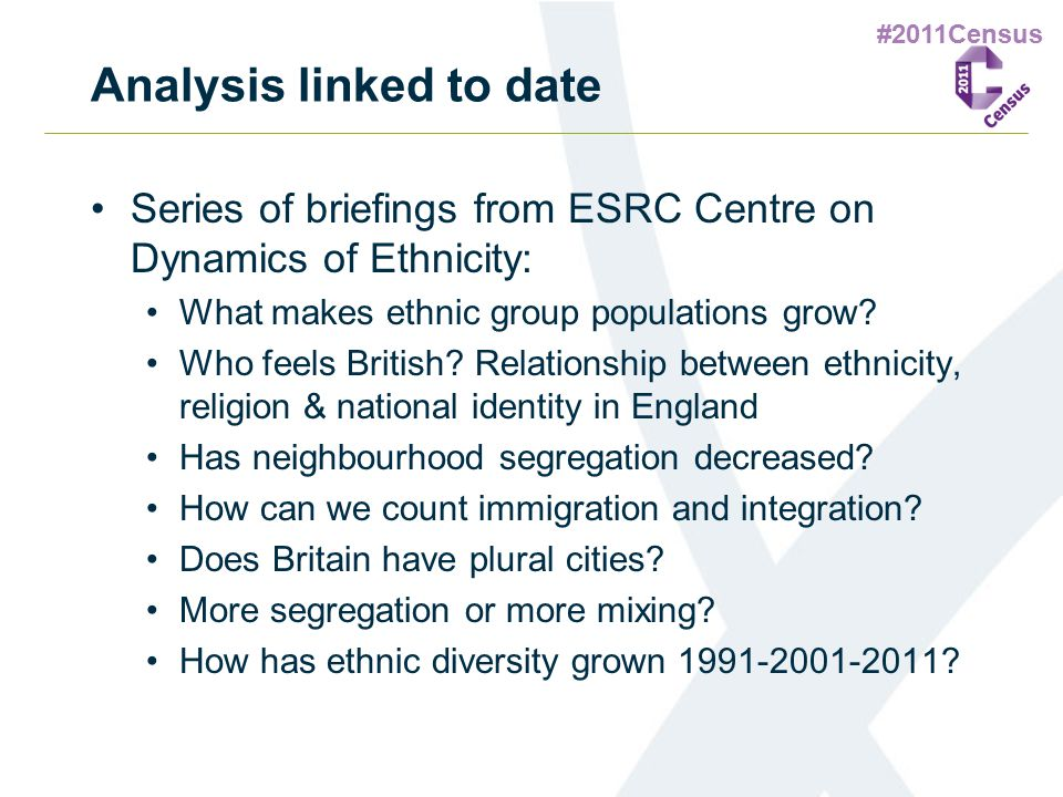 #2011Census Analysis linked to date Series of briefings from ESRC Centre on Dynamics of Ethnicity: What makes ethnic group populations grow? Who feels