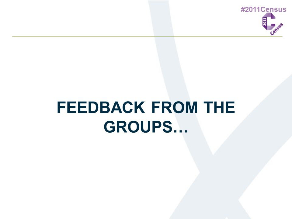 #2011Census FEEDBACK FROM THE GROUPS…