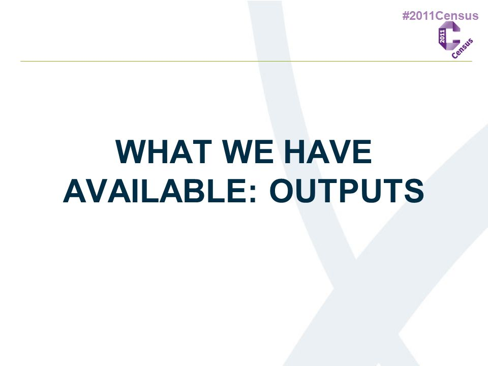 #2011Census WHAT WE HAVE AVAILABLE: OUTPUTS