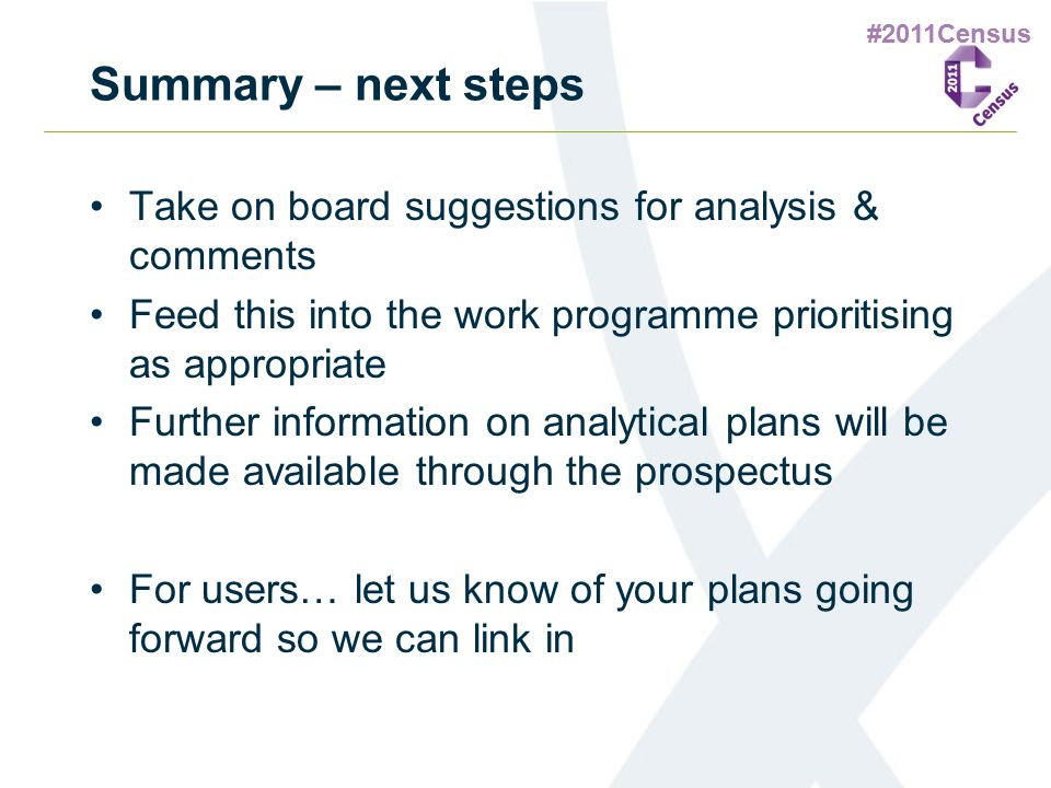 #2011Census Summary – next steps Take on board suggestions for analysis & comments Feed this into the work programme prioritising as appropriate Furth