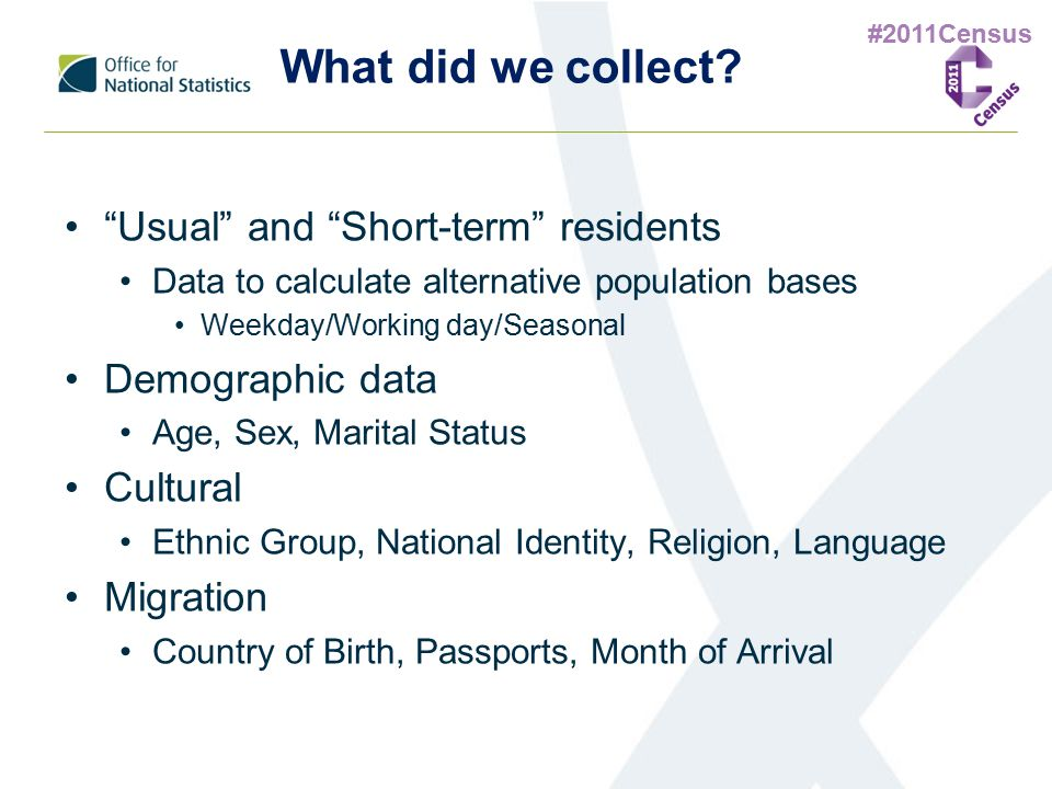 "#2011Census What did we collect? ""Usual"" and ""Short-term"" residents Data to calculate alternative population bases Weekday/Working day/Seasonal Demogr"