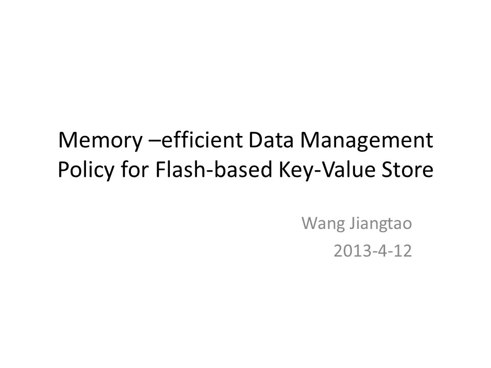 Memory –efficient Data Management Policy for Flash-based Key-Value Store Wang Jiangtao 2013-4-12