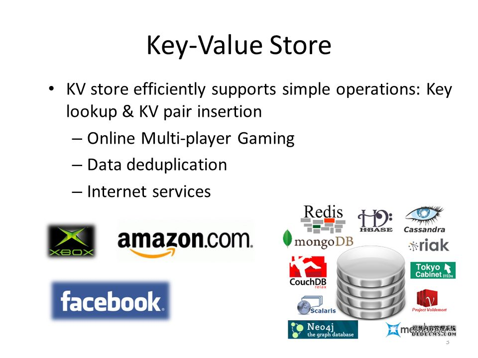 Key-Value Store 3 KV store efficiently supports simple operations: Key lookup & KV pair insertion – Online Multi-player Gaming – Data deduplication – Internet services