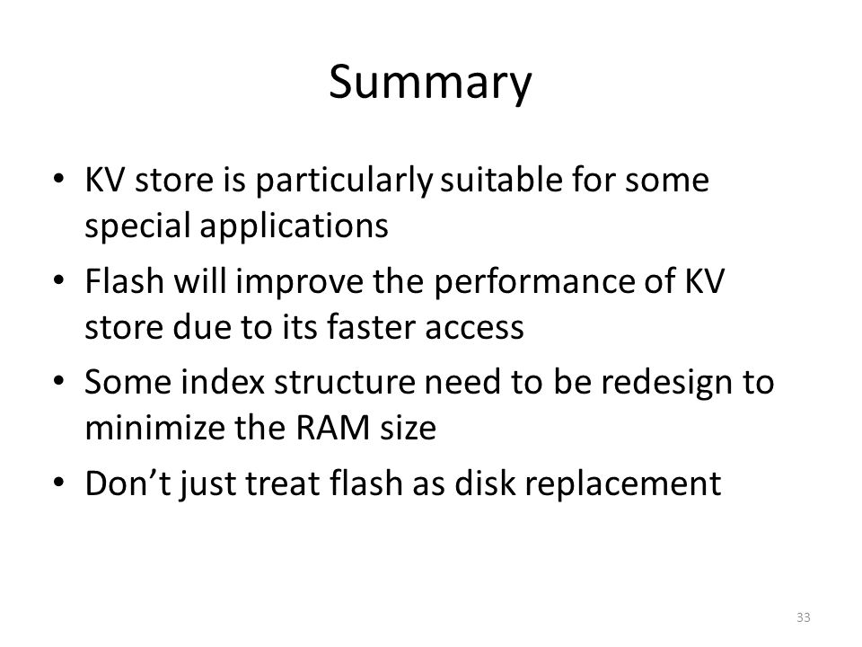 KV store is particularly suitable for some special applications Flash will improve the performance of KV store due to its faster access Some index structure need to be redesign to minimize the RAM size Don't just treat flash as disk replacement 33