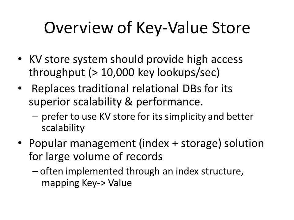 Overview of Key-Value Store KV store system should provide high access throughput (> 10,000 key lookups/sec) Replaces traditional relational DBs for its superior scalability & performance.