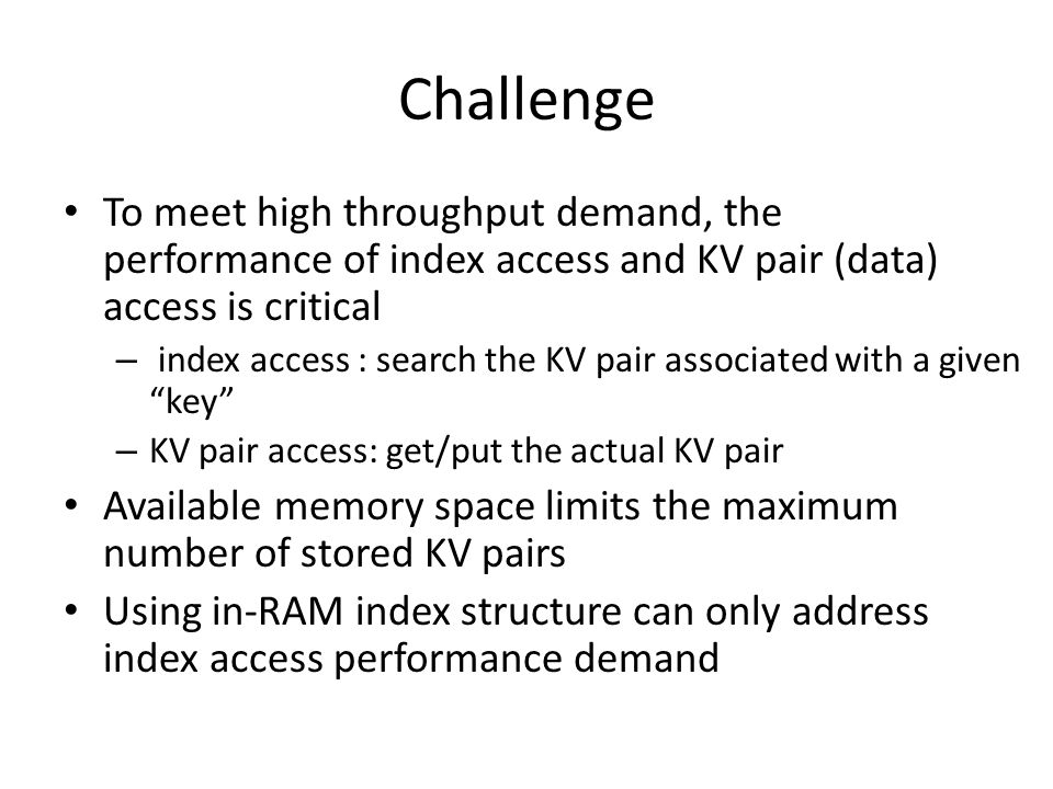Challenge To meet high throughput demand, the performance of index access and KV pair (data) access is critical – index access : search the KV pair associated with a given key – KV pair access: get/put the actual KV pair Available memory space limits the maximum number of stored KV pairs Using in-RAM index structure can only address index access performance demand