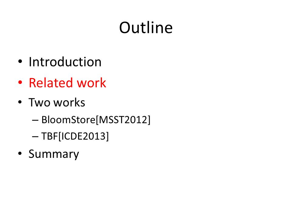 Outline Introduction Related work Two works – BloomStore[MSST2012] – TBF[ICDE2013] Summary