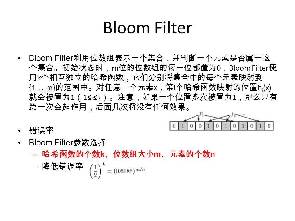 Bloom Filter Bloom Filter 利用位数组表示一个集合,并判断一个元素是否属于这 个集合。初始状态时, m 位的位数组的每一位都置为 0 , Bloom Filter 使 用 k 个相互独立的哈希函数,它们分别将集合中的每个元素映射到 {1,…,m} 的范围中。对任意一个元素 x