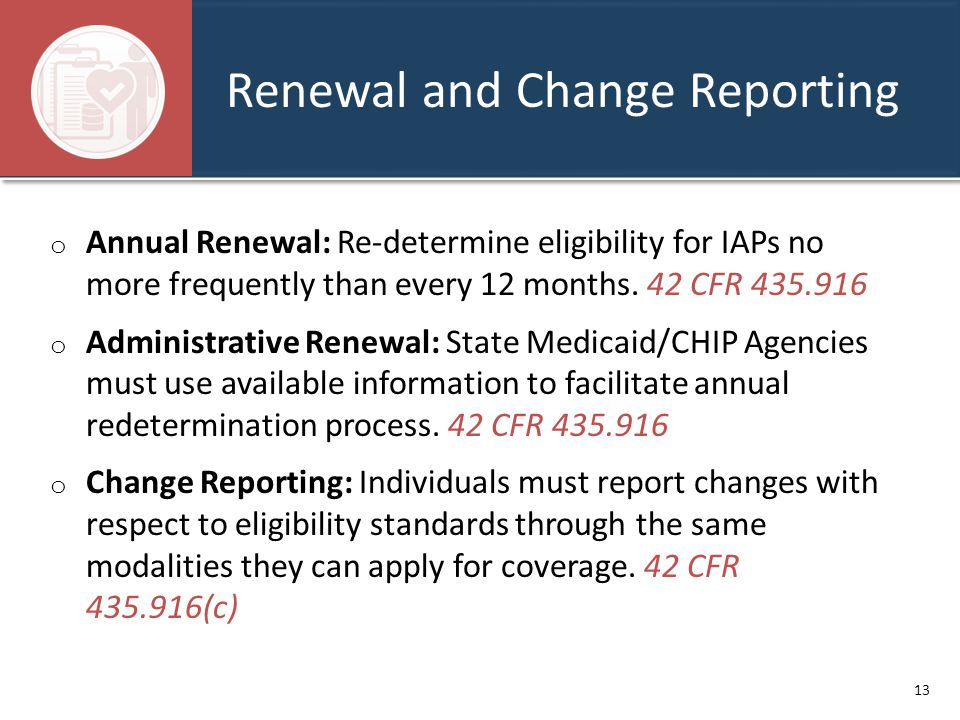 Renewal and Change Reporting o Annual Renewal: Re-determine eligibility for IAPs no more frequently than every 12 months. 42 CFR 435.916 o Administrat