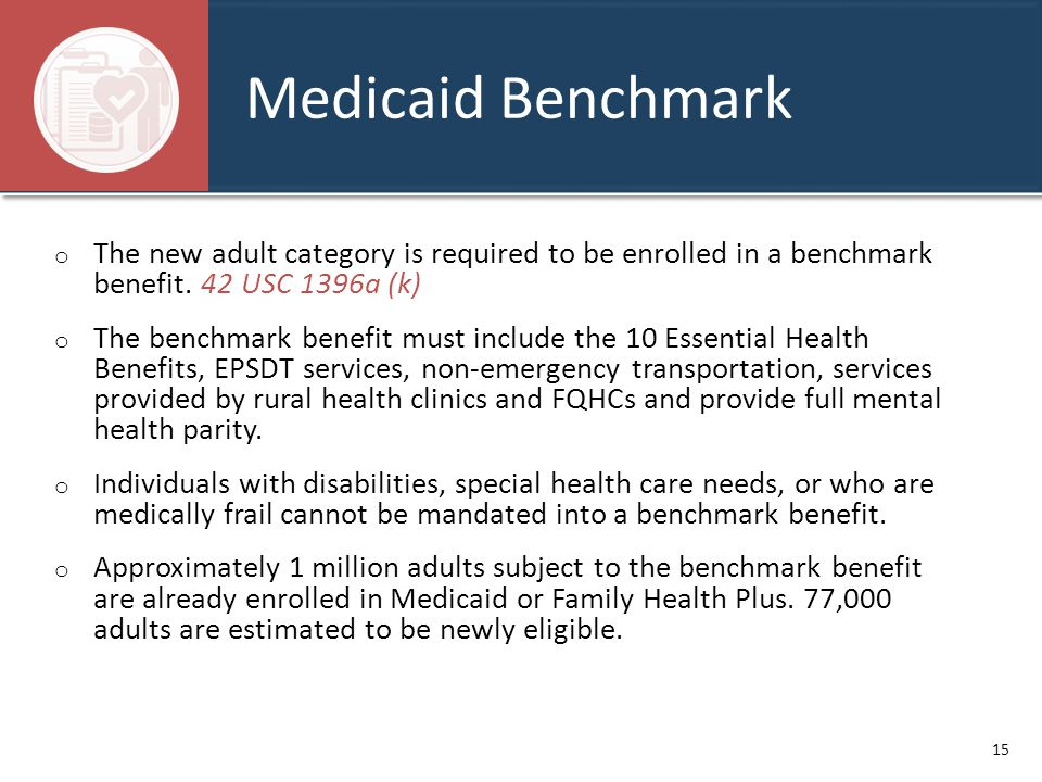 Medicaid Benchmark o The new adult category is required to be enrolled in a benchmark benefit. 42 USC 1396a (k) o The benchmark benefit must include t