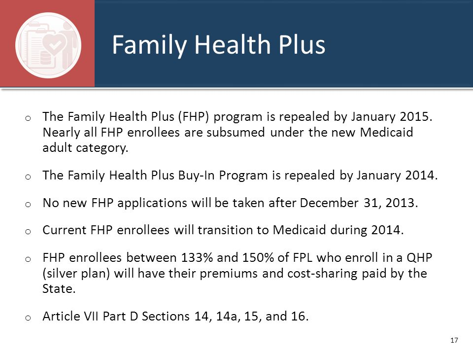 Family Health Plus o The Family Health Plus (FHP) program is repealed by January 2015. Nearly all FHP enrollees are subsumed under the new Medicaid ad