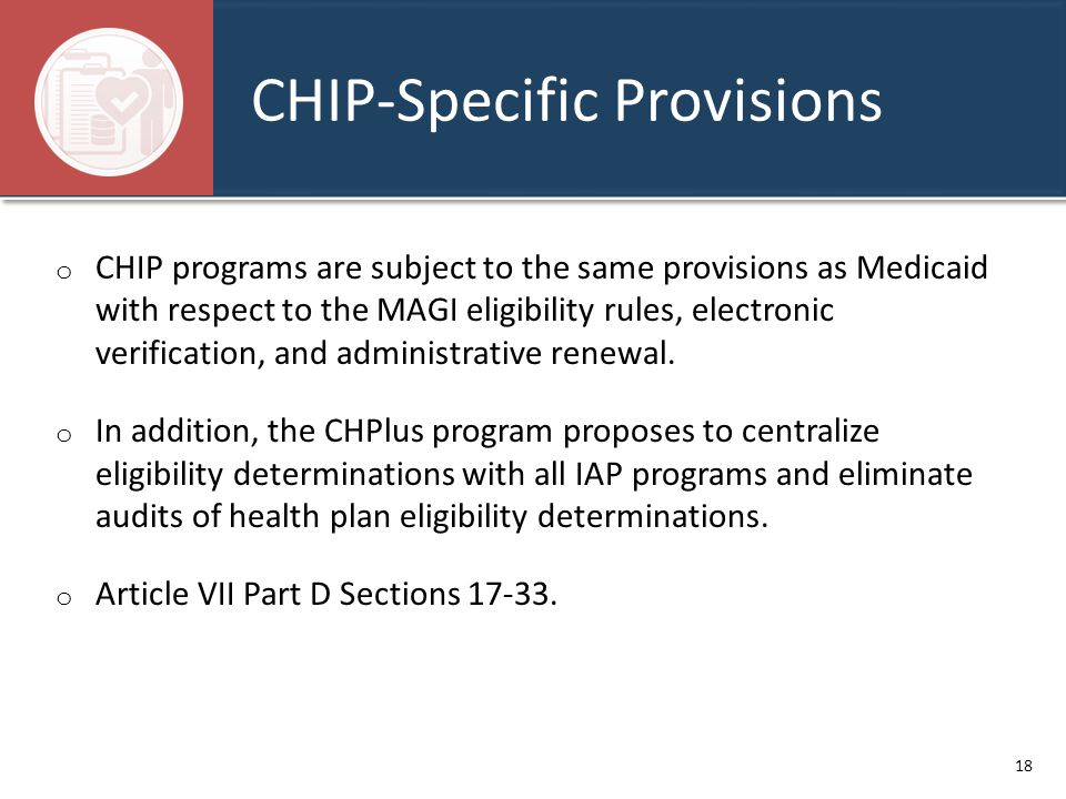 CHIP-Specific Provisions o CHIP programs are subject to the same provisions as Medicaid with respect to the MAGI eligibility rules, electronic verific