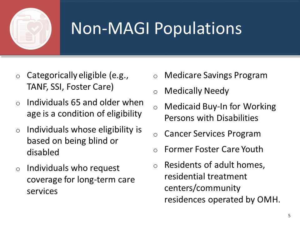 Non-MAGI Populations o Categorically eligible (e.g., TANF, SSI, Foster Care) o Individuals 65 and older when age is a condition of eligibility o Indiv