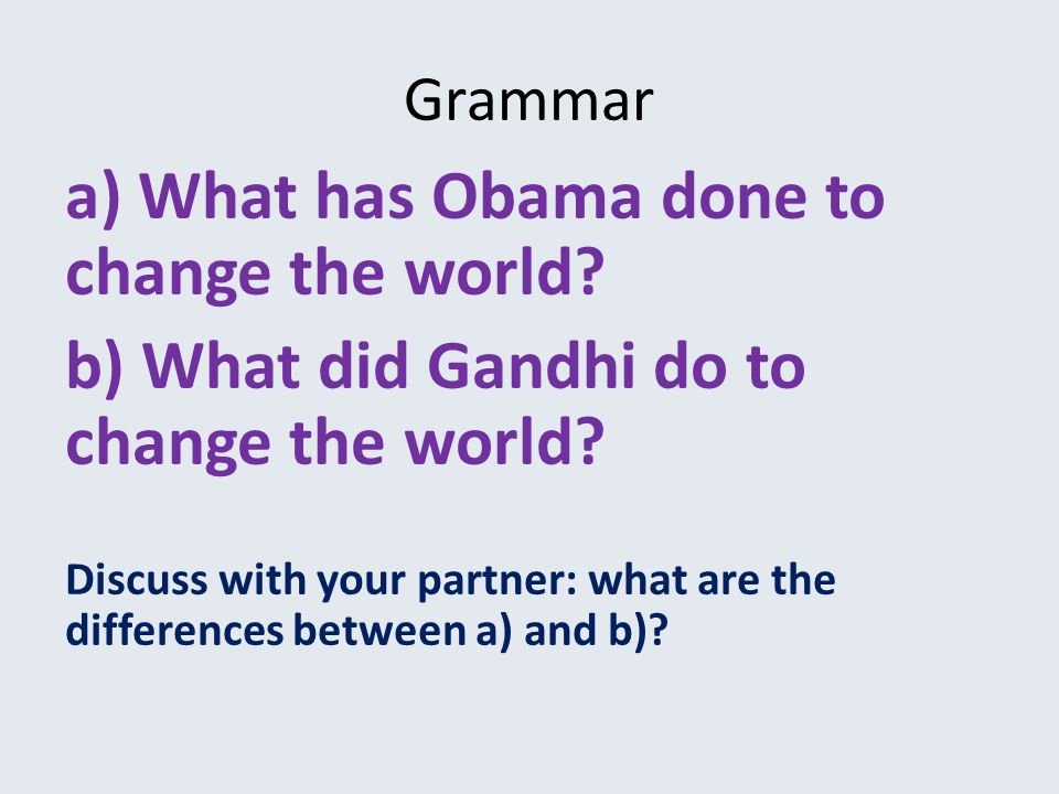 Grammar a) What has Obama done to change the world.