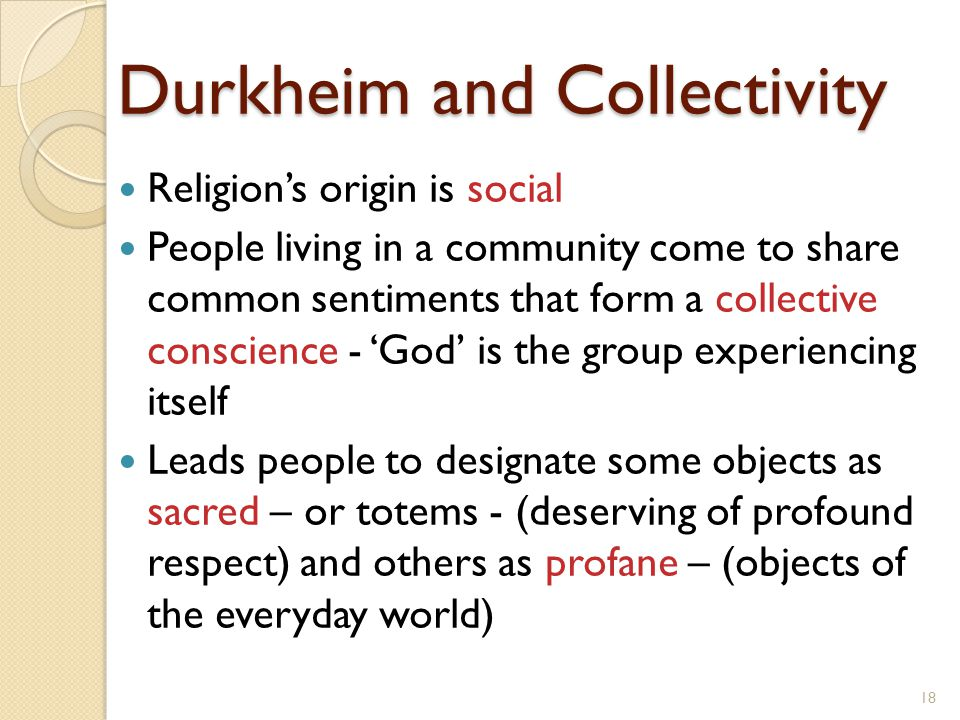 Durkheim and Collectivity Religion's origin is social People living in a community come to share common sentiments that form a collective conscience -