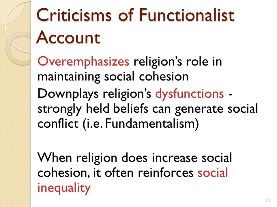 Criticisms of Functionalist Account Overemphasizes religion's role in maintaining social cohesion Downplays religion's dysfunctions - strongly held be