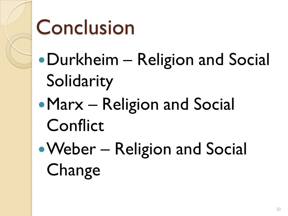 Conclusion Durkheim – Religion and Social Solidarity Marx – Religion and Social Conflict Weber – Religion and Social Change 30
