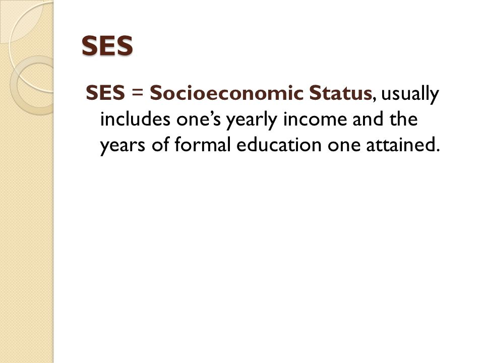 SES SES = Socioeconomic Status, usually includes one's yearly income and the years of formal education one attained.