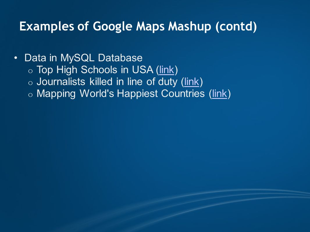 Examples of Google Maps Mashup (contd) Data in MySQL Database o Top High Schools in USA (link)link o Journalists killed in line of duty (link)link o Mapping World s Happiest Countries (link)link