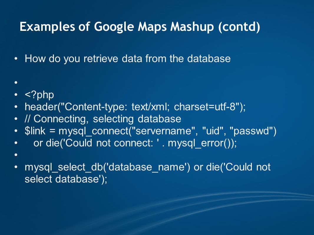 Examples of Google Maps Mashup (contd) How do you retrieve data from the database < php header( Content-type: text/xml; charset=utf-8 ); // Connecting, selecting database $link = mysql_connect( servername , uid , passwd ) or die( Could not connect: .
