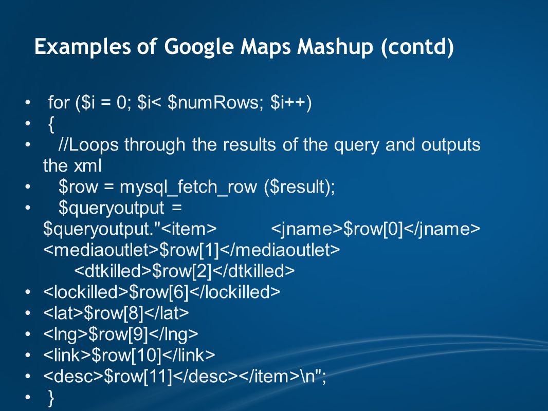 Examples of Google Maps Mashup (contd) for ($i = 0; $i< $numRows; $i++) { //Loops through the results of the query and outputs the xml $row = mysql_fetch_row ($result); $queryoutput = $queryoutput. $row[0] $row[1] $row[2] $row[6] $row[8] $row[9] $row[10] $row[11] \n ; }