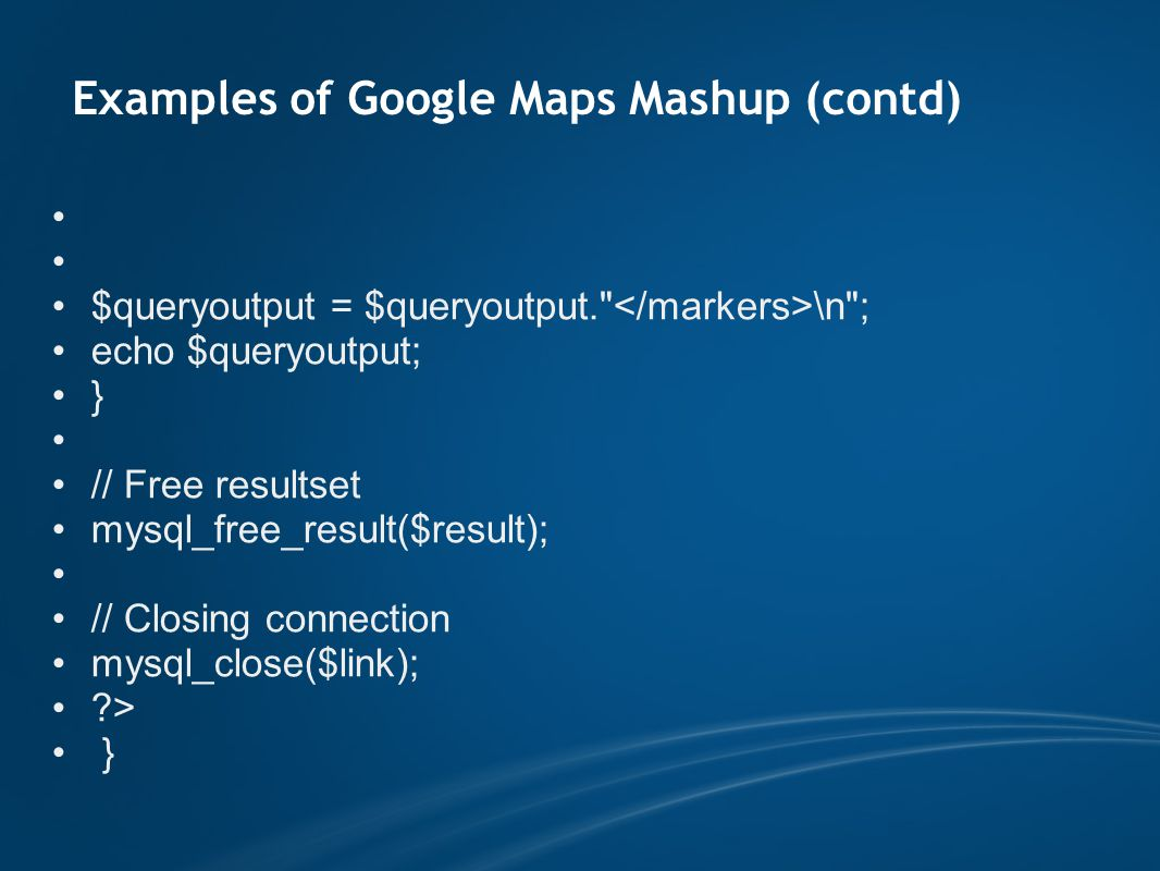 Examples of Google Maps Mashup (contd) $queryoutput = $queryoutput. \n ; echo $queryoutput; } // Free resultset mysql_free_result($result); // Closing connection mysql_close($link); > }