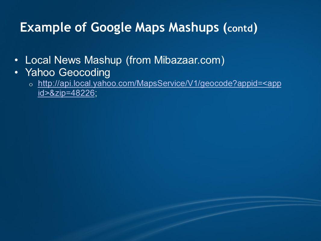 Example of Google Maps Mashups ( contd ) Local News Mashup (from Mibazaar.com) Yahoo Geocoding o http://api.local.yahoo.com/MapsService/V1/geocode appid= &zip=48226; http://api.local.yahoo.com/MapsService/V1/geocode appid=<app id>&zip=48226