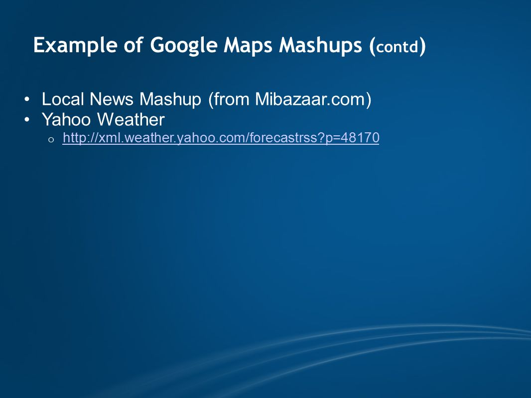 Example of Google Maps Mashups ( contd ) Local News Mashup (from Mibazaar.com) Yahoo Weather o http://xml.weather.yahoo.com/forecastrss p=48170 http://xml.weather.yahoo.com/forecastrss p=48170