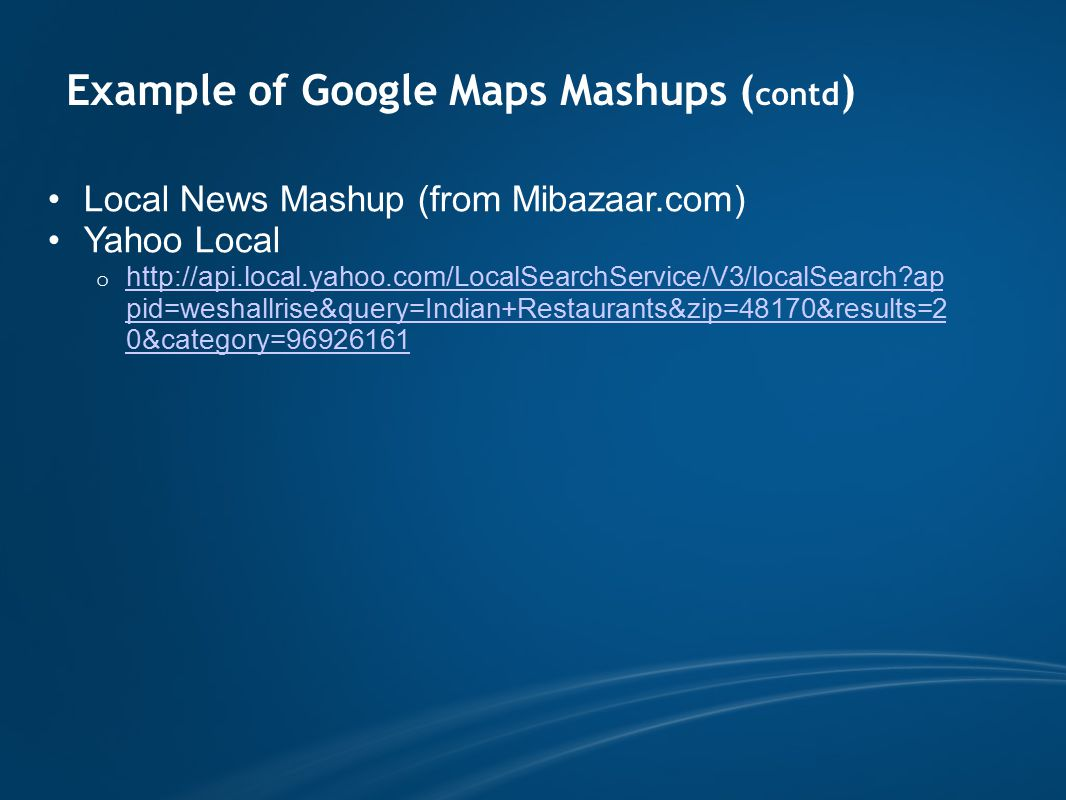 Example of Google Maps Mashups ( contd ) Local News Mashup (from Mibazaar.com) Yahoo Local o http://api.local.yahoo.com/LocalSearchService/V3/localSearch ap pid=weshallrise&query=Indian+Restaurants&zip=48170&results=2 0&category=96926161 http://api.local.yahoo.com/LocalSearchService/V3/localSearch ap pid=weshallrise&query=Indian+Restaurants&zip=48170&results=2 0&category=96926161